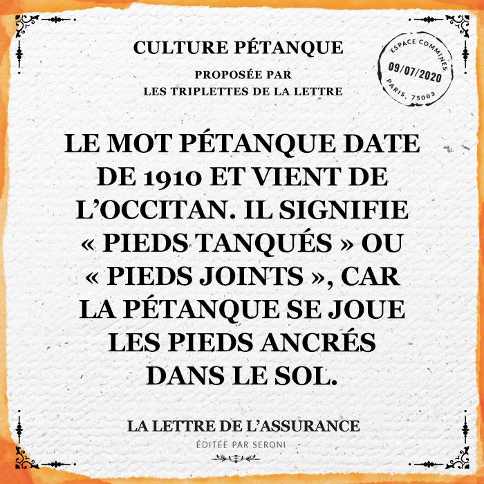 """Le mot pétanque date de 1910 et vient de l'occitan. Il signifie """"pieds tanqués"""" ou """"pieds joints"""", car la pétanque se joue les pieds ancrés dans le sol."""