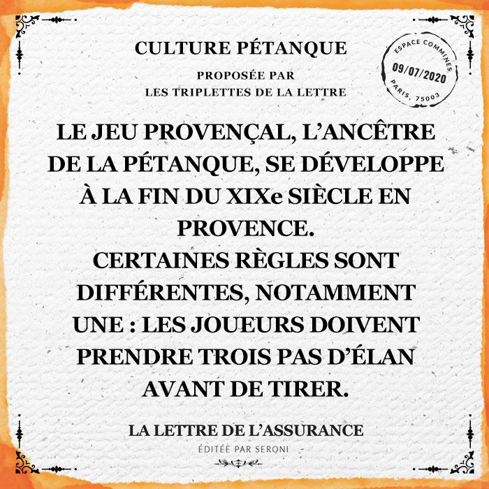 Le jeu provençal, l'ancêtre de la pétanque, se développe à la fin du XIXe siècle en Provence. Certaines règles sont différentes, notamment une : les joueurs doivent prendre trois pas d'élan avant de tirer.